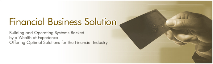 Financial Business Solution Building and Operating Systems Backed by a Wealth of Experience Offering Optimal Solutions for the Financial Industry